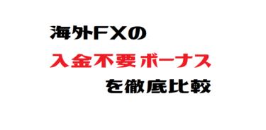 海外FXの入金不要ボーナスを徹底比較